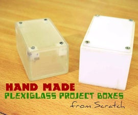 Handmade Plexiglass Project Boxes from Scratch