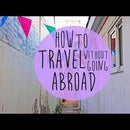 HOW TO TRAVEL WITHOUT GOING ABROAD