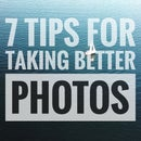 7 Tips for Taking Better Photos
