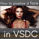 How to Pixelate a Face in a Video Using VSDC Video Editor